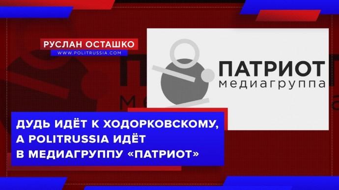 Дудь идёт к Ходорковскому, а PolitRussia идёт в Медиагруппу «Патриот» (Руслан Осташко)
