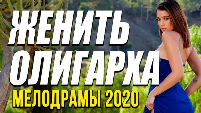 Мелодрама про любовь и бизнес [[ ЖЕНИТЬ ОЛИГАРХА ]] Русские мелодрамы 2020 новинки HD 1080P