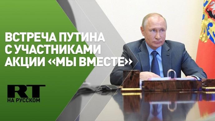 Встреча Путина с участниками акции «Мы вместе» — трансляция