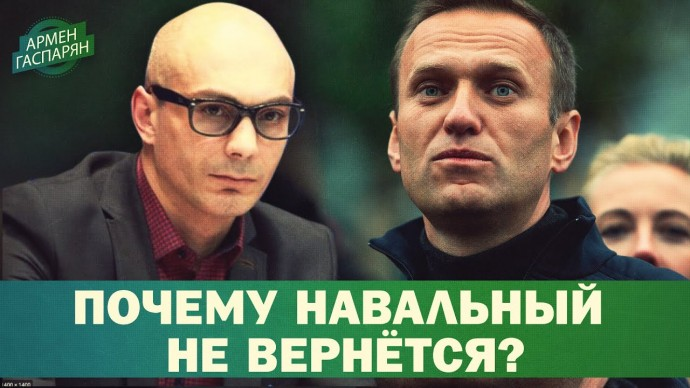 Почему Навальный не вернётся в Россию? (Армен Гаспарян)