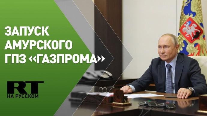 Путин участвует в запуске Амурского ГПЗ «Газпрома» — трансляция