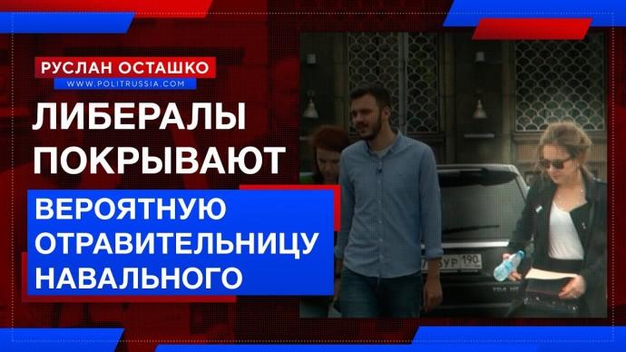 Либералы покрывают вероятную отравительницу Навального (Руслан Осташко)