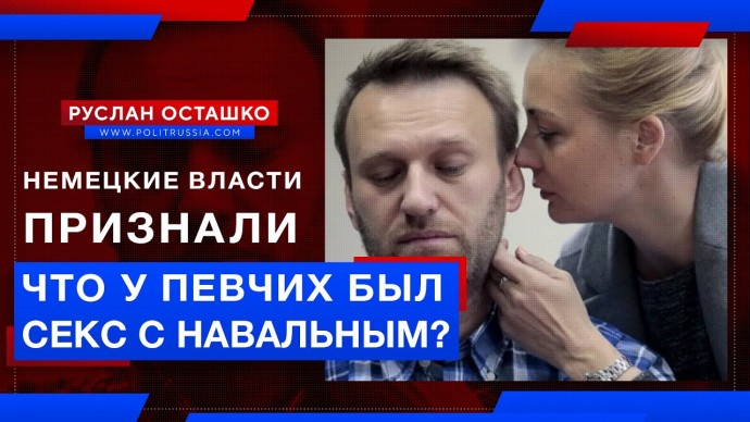 Немецкие власти признали, что у Певчих был секс с Навальным? (Руслан Осташко)