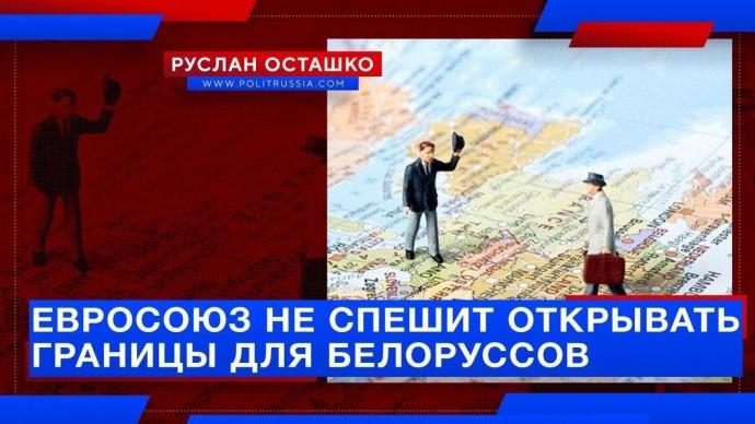 Евросоюз не спешит открывать границы для белорусов (Руслан Осташко)