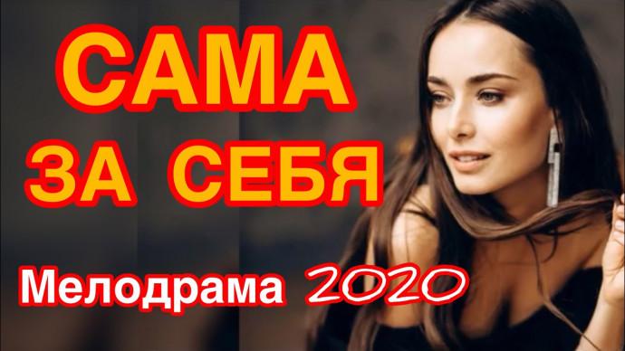 Несравненный фильм про любовь покорит - САМА ЗА СЕБЯ / Русские мелодрамы новинки 2020