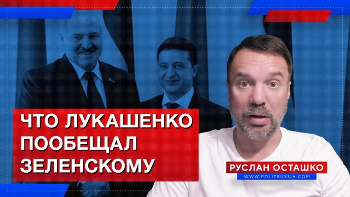Что Лукашенко пообещал Зеленскому (Руслан Осташко)