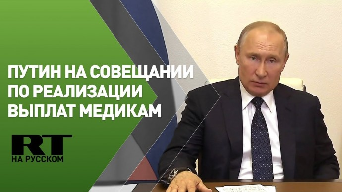 Путин проводит совещание по доплатам медработникам — трансляция