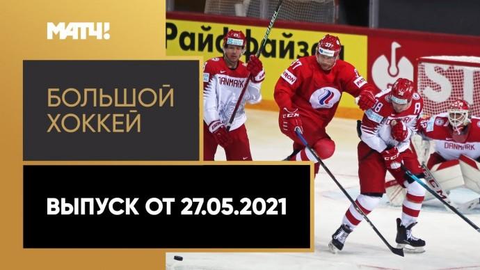 «Большой хоккей». Выпуск от 27.05.2021