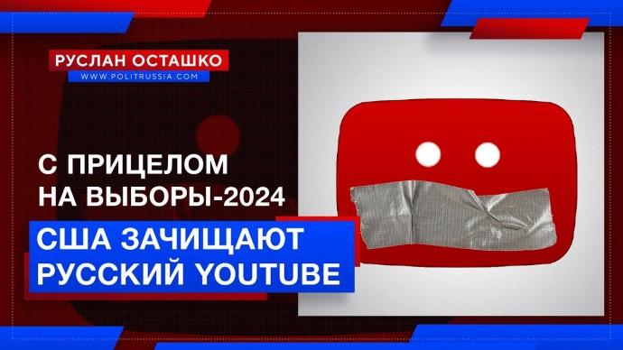 С прицелом на выборы-2024: США зачищают русский YouTube (Руслан Осташко)