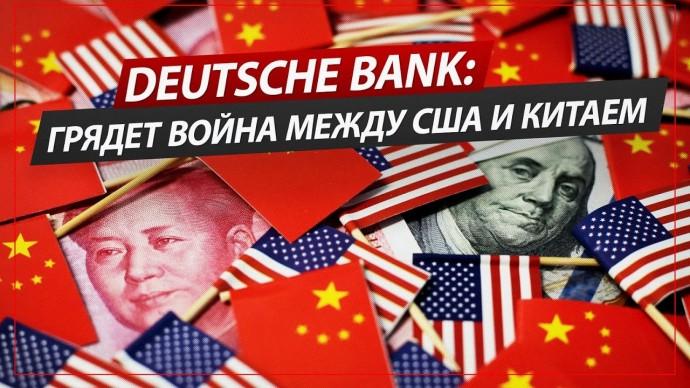 Deutsche Bank: Грядет война между США и Китаем. России предстоит сделать выбор (Роман Романов)