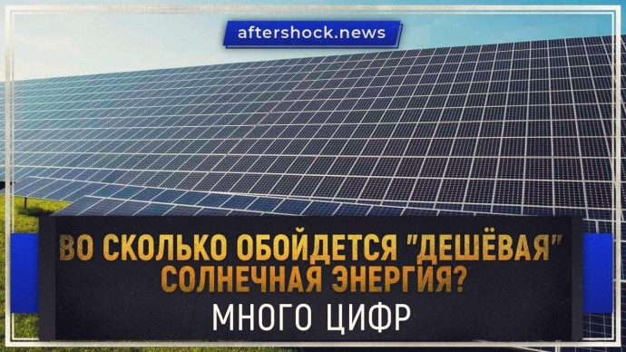 """Во сколько обойдется """"дешёвая"""" солнечная энергия? Много цифр (aftershock.news)"""