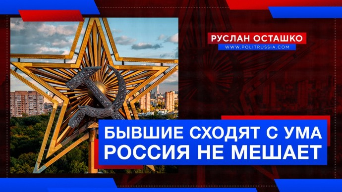 Бывшие республики СССР сходят с ума. Россия не мешает (Руслан Осташко)