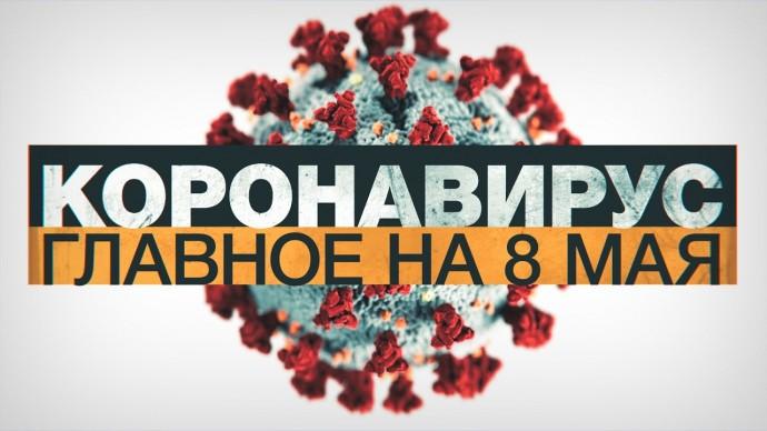 Коронавирус в России и мире: главные новости о распространении COVID-19 к 8 мая
