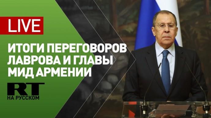 Пресс-конференция Лаврова по итогам переговоров с главой МИД Армении — LIVE
