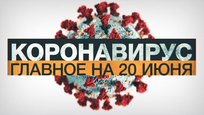 Коронавирус в России и мире: главные новости о распространении COVID-19 на 20 июня