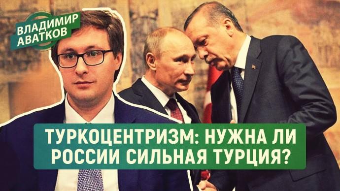 Туркоцентризм: нужна ли России сильная Турция? (Владимир Аватков)