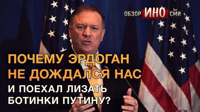 США: «Почему Эрдоган не дождался нас и поехал лизать ботинки Путину» (Обзор ИноСМИ)