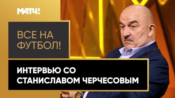 «Все на футбол!»: интервью со Станиславом Черчесовым