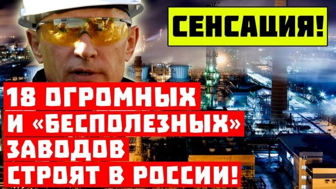 Сенсация, Путин опять всё слил! В России строят 18 огромных и «бесполезных» заводов!
