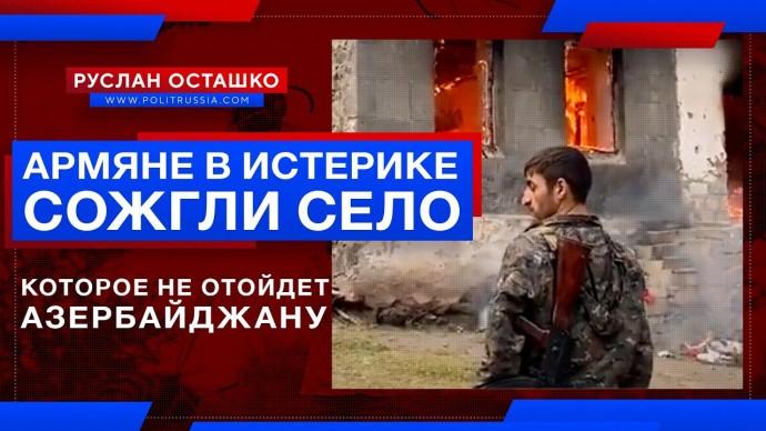 Армяне в истерике сожгли село, которое… не отойдет Азербайджану (Руслан Осташко)