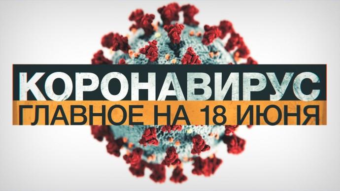 Коронавирус в России и мире: главные новости о распространении COVID-19 на 18 июня