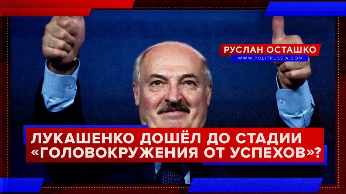 Лукашенко дошёл до стадии «головокружения от успехов»? (Руслан Осташко)