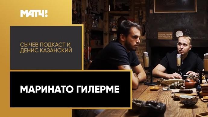 «Сычев подкаст и Денис Казанский». Маринато Гилерме