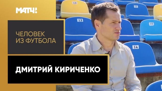 «Человек из футбола». Дмитрий Кириченко. Выпуск от 26.04.2021