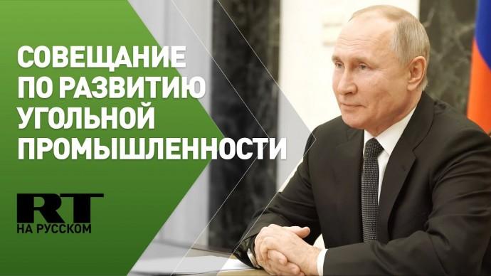 Путин проводит совещание по вопросам развития угольной промышленности