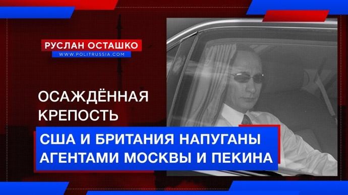 США и Британия напуганы агентами Москвы и Пекина (Руслан Осташко)