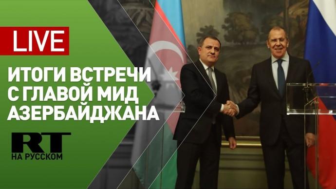 Лавров и глава МИД Азербайджана подводят итоги переговоров — LIVE