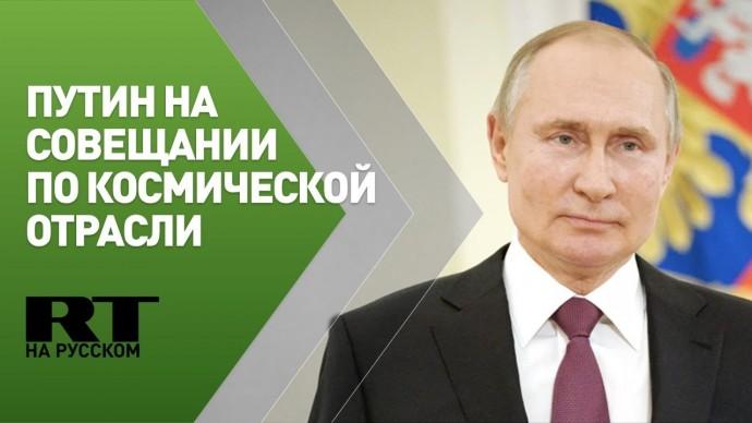 Путин проводит совещание по вопросам развития космической отрасли — трансляция