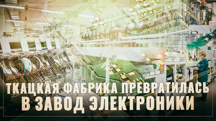 Это только начало! Как старая ткацкая фабрика превратилась в крупный российский завод электроники