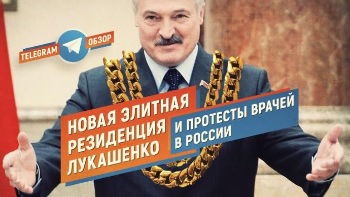 Новая элитная резиденция Лукашенко и протесты врачей в России (Телеграм обзор)
