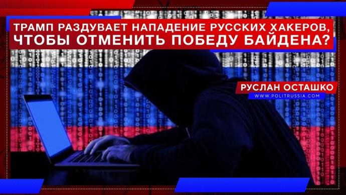 Трамп раздувает нападение русских хакеров, чтобы отменить победу Байдена? (Руслан Осташко)