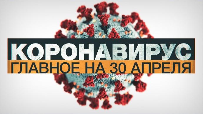 Коронавирус в России и мире: главные новости о распространении COVID-19 к 30 апреля