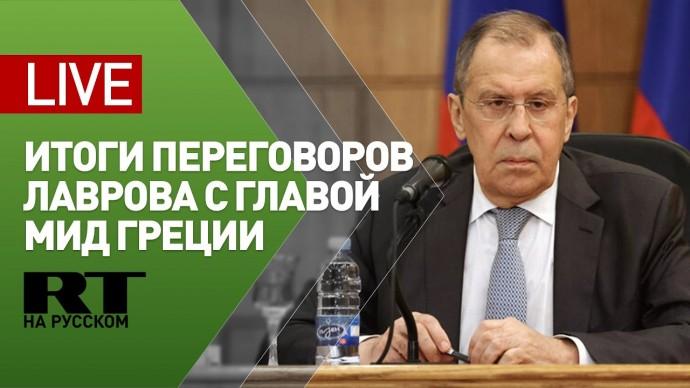 Лавров и глава МИД Греции подводят итоги переговоров — LIVE