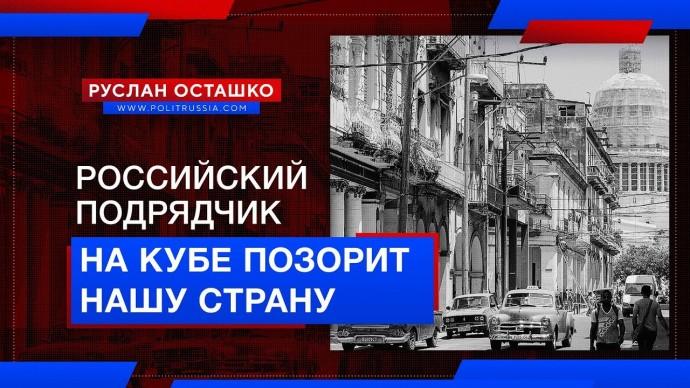 Российский подрядчик на Кубе позорит нашу страну (Руслан Осташко)