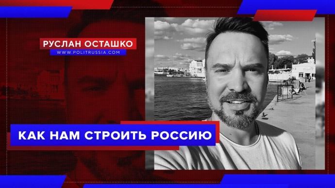 Как нам строить Россию (Руслан Осташко)