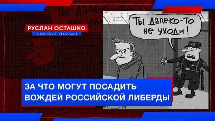 За что могут посадить вождей российской либерды (Руслан Осташко)