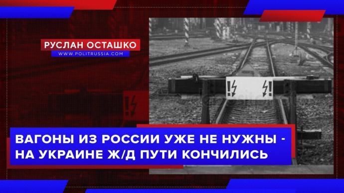 Вагоны из России уже не нужны - на Украине ж/д пути кончились (Руслан Осташко)